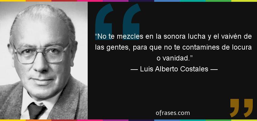 Frases de Luis Alberto Costales - No te mezcles en la sonora lucha y el vaivén de las gentes, para que no te contamines de locura o vanidad.
